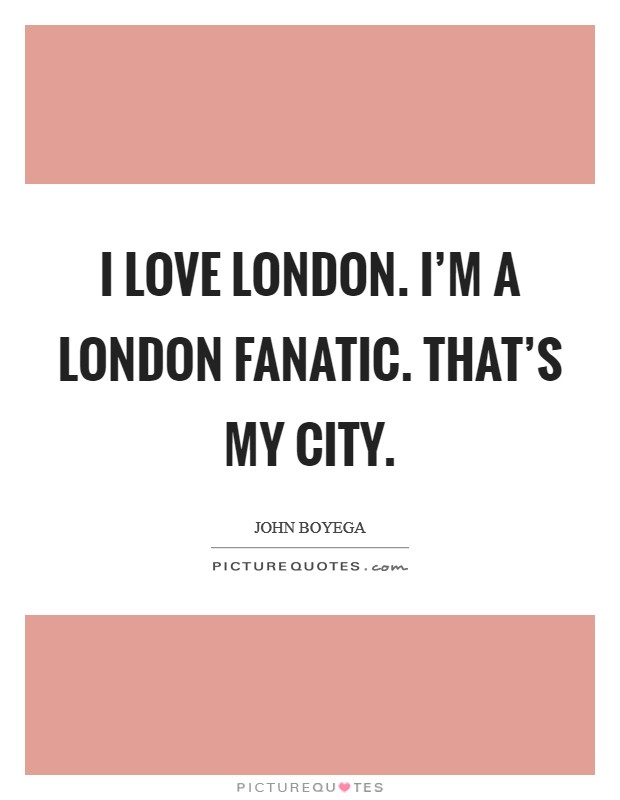 I love London. I'm a London fanatic. That's my city Picture Quote #1