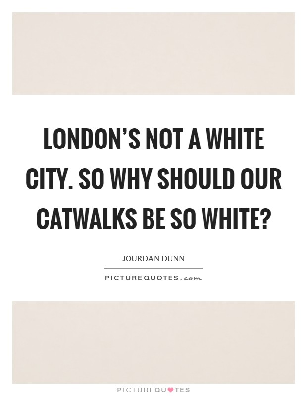 London's not a white city. So why should our catwalks be so white? Picture Quote #1