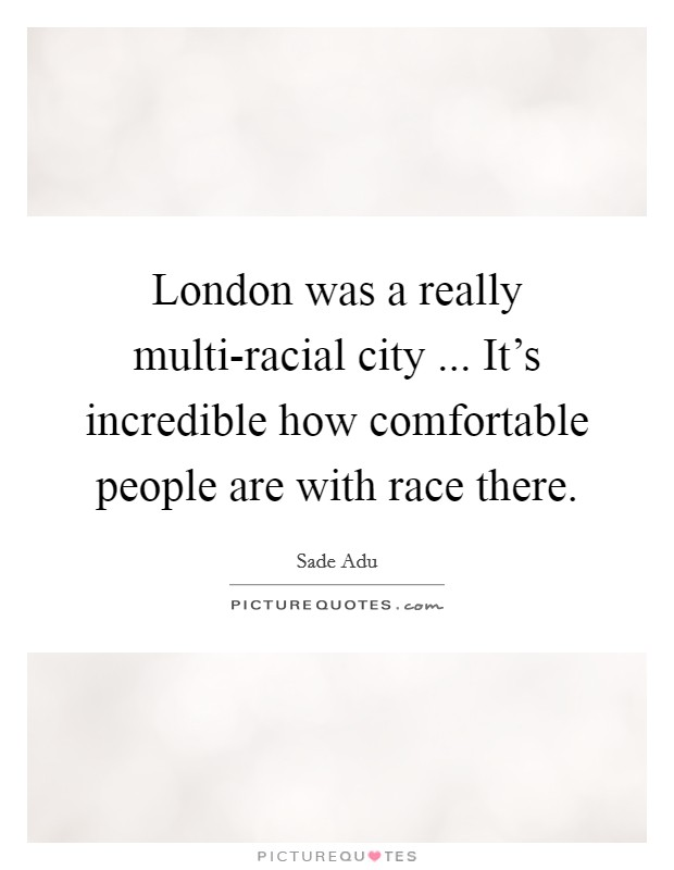 London was a really multi-racial city ... It's incredible how comfortable people are with race there Picture Quote #1