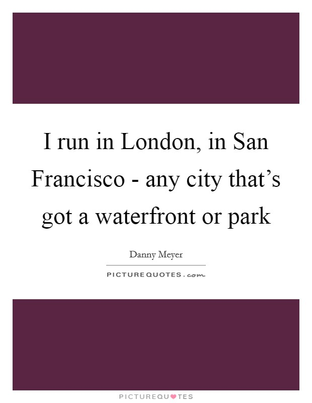 I run in London, in San Francisco - any city that's got a waterfront or park Picture Quote #1