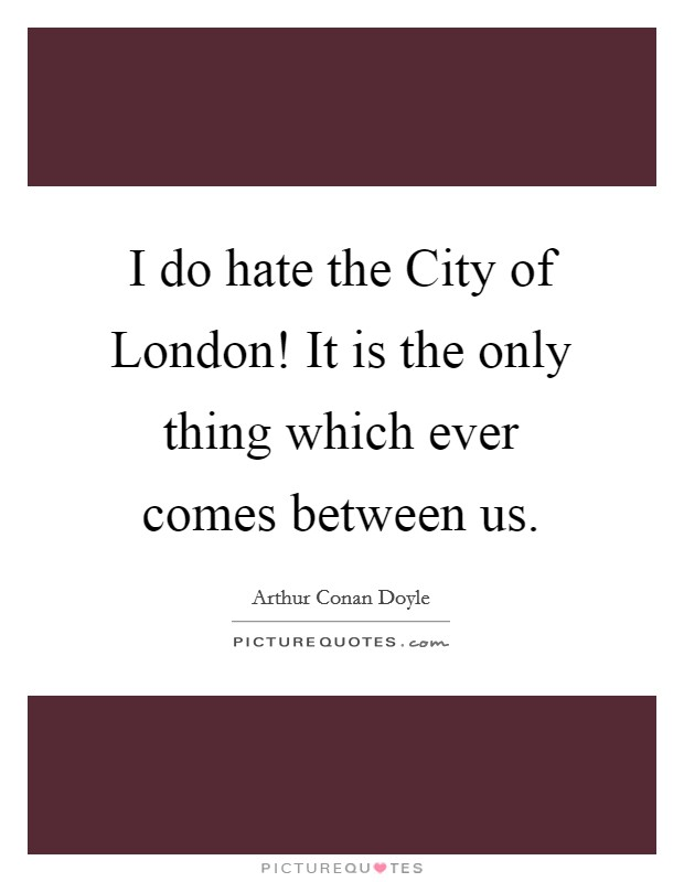 I do hate the City of London! It is the only thing which ever comes between us Picture Quote #1