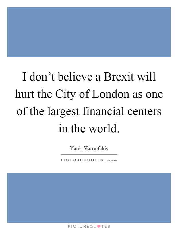 I don't believe a Brexit will hurt the City of London as one of the largest financial centers in the world Picture Quote #1