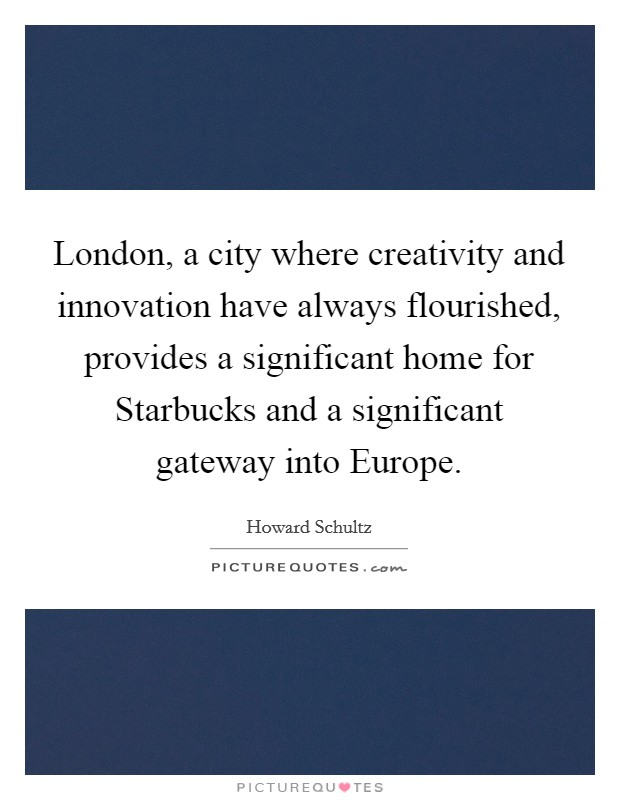London, a city where creativity and innovation have always flourished, provides a significant home for Starbucks and a significant gateway into Europe Picture Quote #1