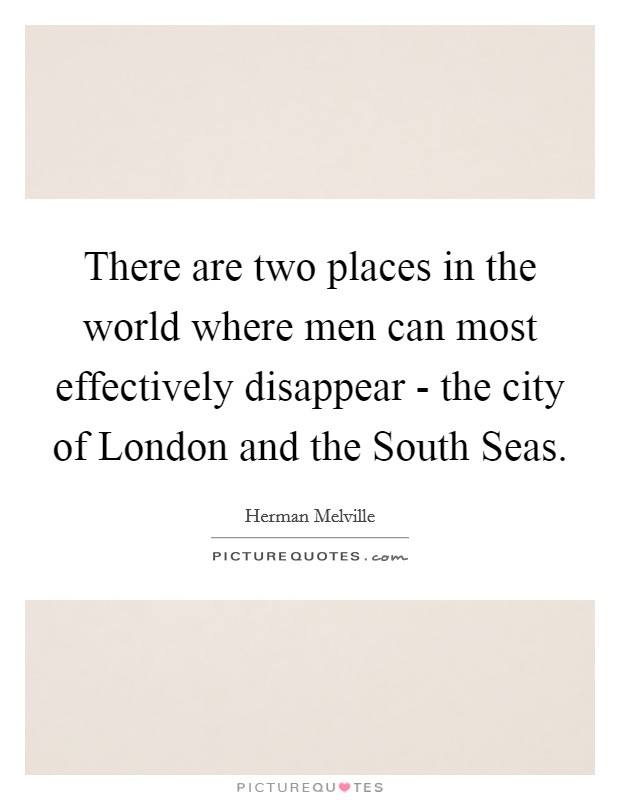 There are two places in the world where men can most effectively disappear - the city of London and the South Seas Picture Quote #1