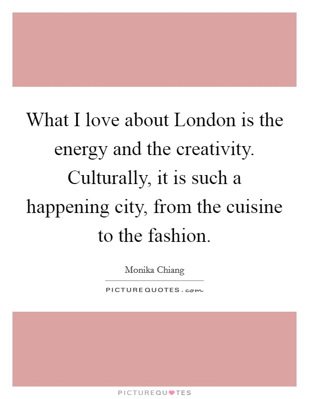What I love about London is the energy and the creativity. Culturally, it is such a happening city, from the cuisine to the fashion Picture Quote #1