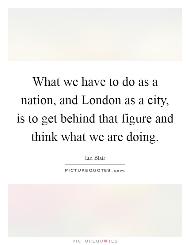 What we have to do as a nation, and London as a city, is to get behind that figure and think what we are doing Picture Quote #1