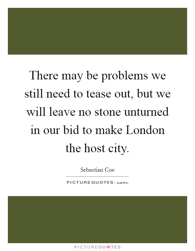 There may be problems we still need to tease out, but we will leave no stone unturned in our bid to make London the host city Picture Quote #1