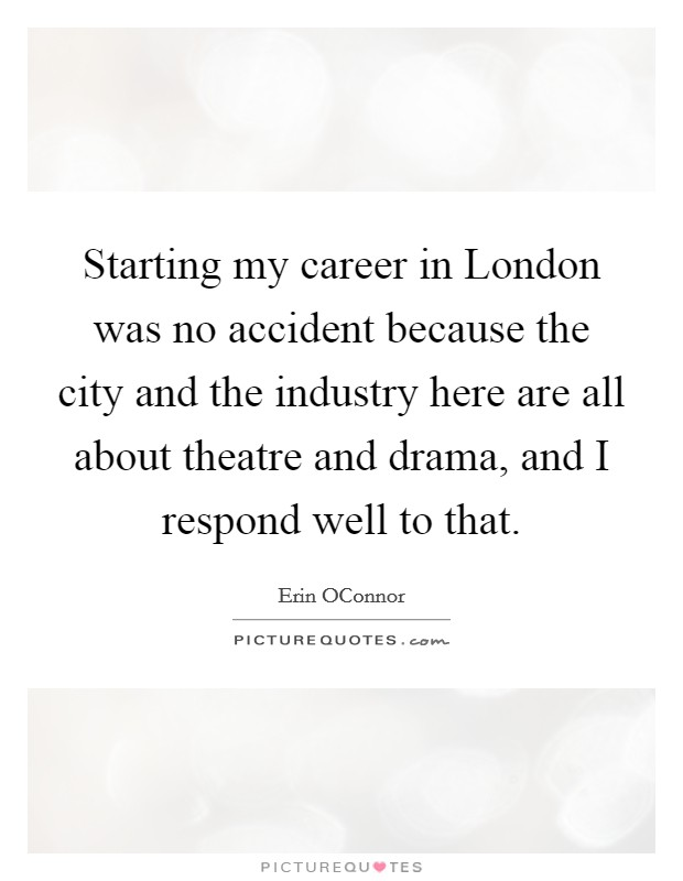 Starting my career in London was no accident because the city and the industry here are all about theatre and drama, and I respond well to that Picture Quote #1
