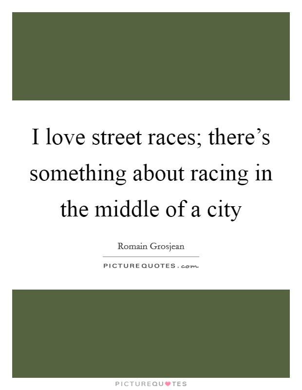 I love street races; there's something about racing in the middle of a city Picture Quote #1