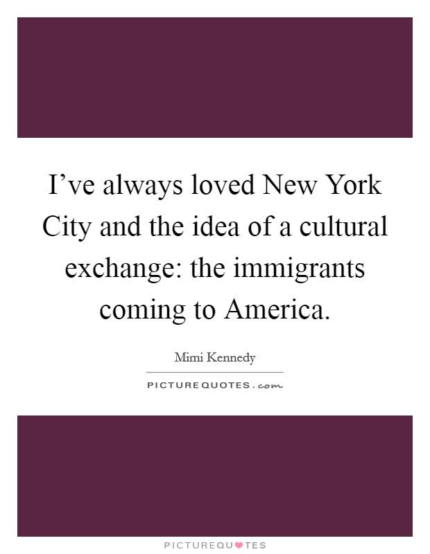 I've always loved New York City and the idea of a cultural exchange: the immigrants coming to America Picture Quote #1