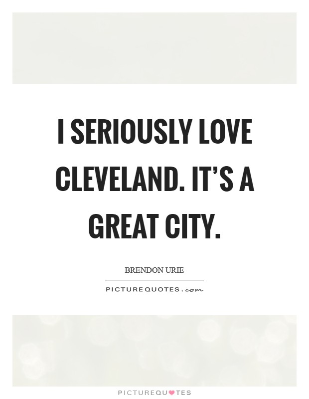 I seriously love Cleveland. It's a great city Picture Quote #1