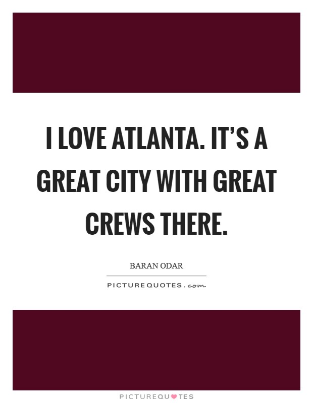 I love Atlanta. It's a great city with great crews there Picture Quote #1