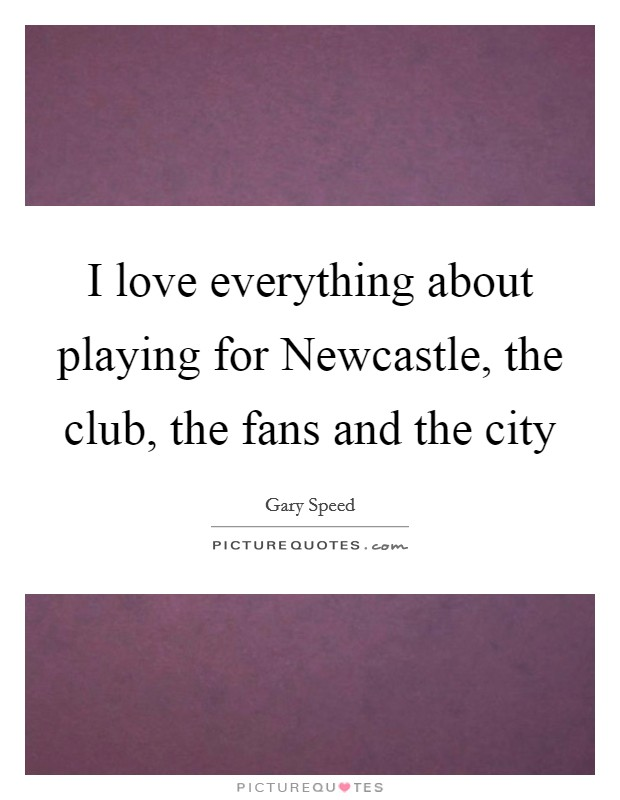 I love everything about playing for Newcastle, the club, the fans and the city Picture Quote #1