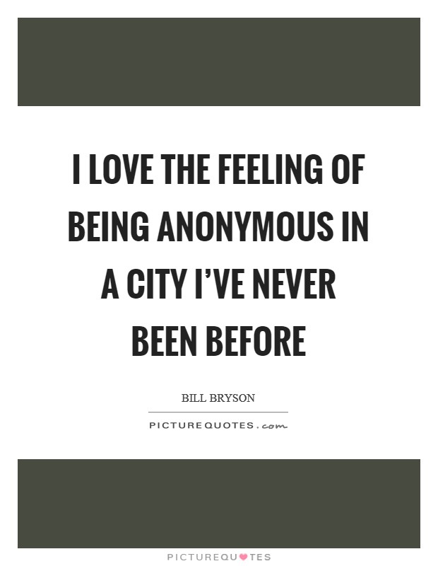 I love the feeling of being anonymous in a city I've never been before Picture Quote #1