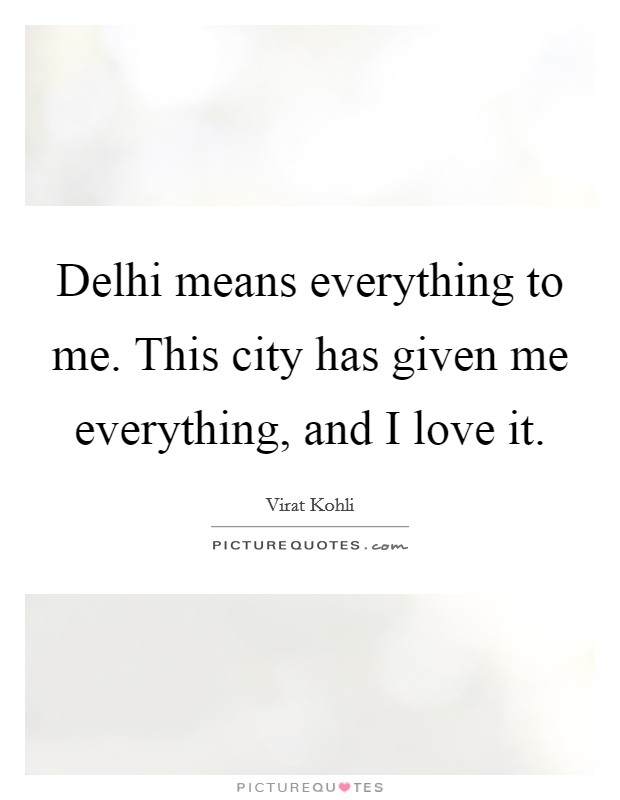Delhi means everything to me. This city has given me everything, and I love it Picture Quote #1