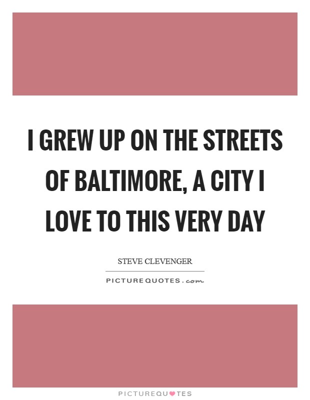I grew up on the streets of Baltimore, a city I love to this very day Picture Quote #1