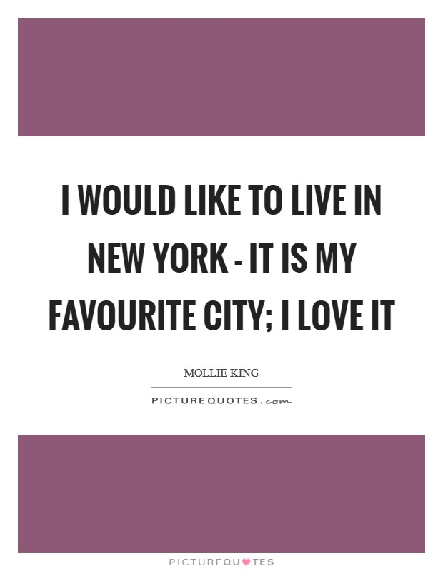 I would like to live in New York - it is my favourite city; I love it Picture Quote #1