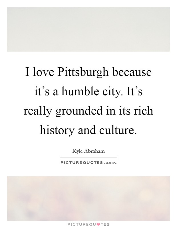 Pittsburgh Quotes Simple I Love Pittsburgh Because It's A Humble Cityit's Really