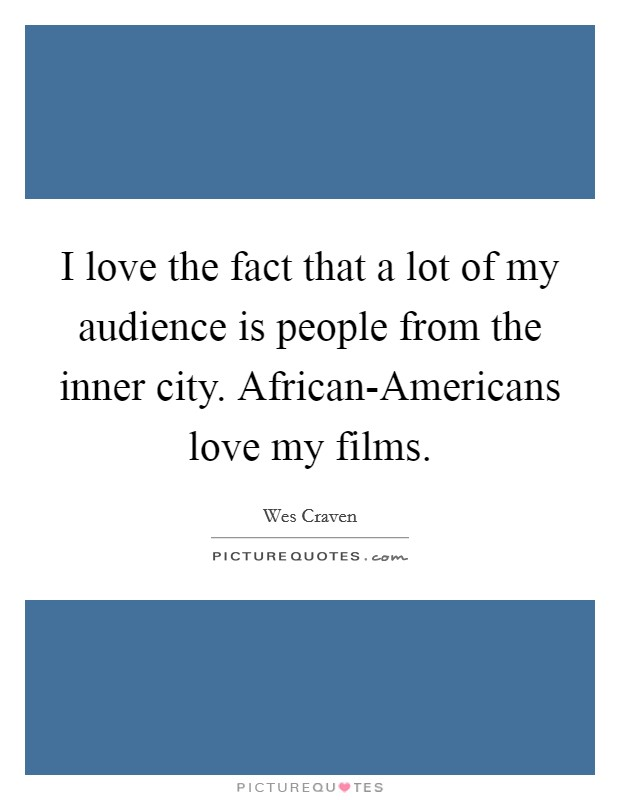 I love the fact that a lot of my audience is people from the inner city. African-Americans love my films. Picture Quote #1