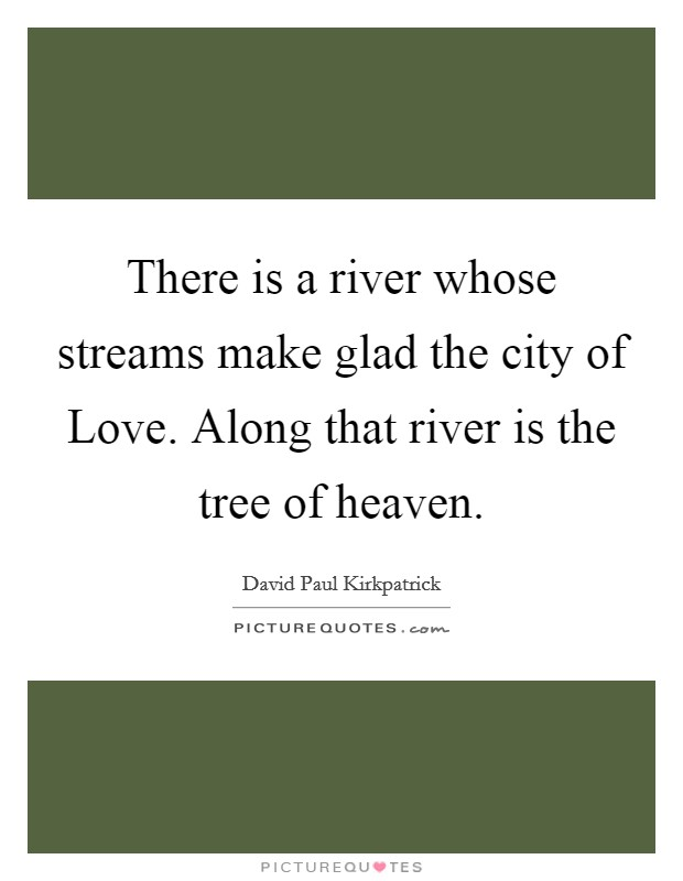 There is a river whose streams make glad the city of Love. Along that river is the tree of heaven Picture Quote #1