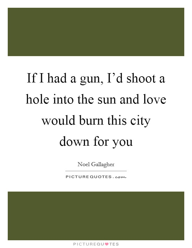 If I had a gun, I'd shoot a hole into the sun and love would burn this city down for you Picture Quote #1