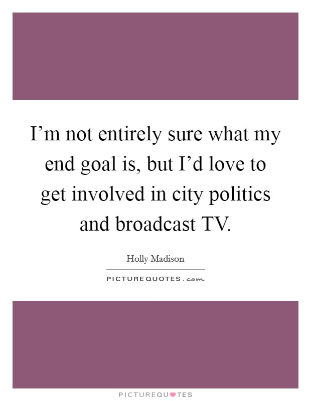 I'm not entirely sure what my end goal is, but I'd love to get involved in city politics and broadcast TV Picture Quote #1