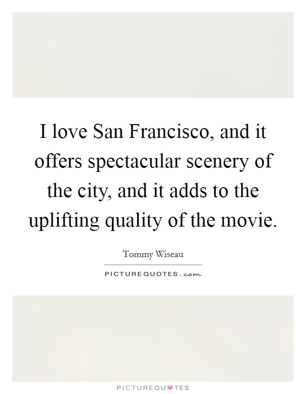 I love San Francisco, and it offers spectacular scenery of the city, and it adds to the uplifting quality of the movie. Picture Quote #1