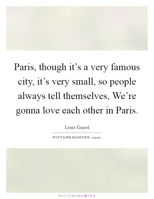 Paris, though it's a very famous city, it's very small, so people always tell themselves, We're gonna love each other in Paris Picture Quote #1
