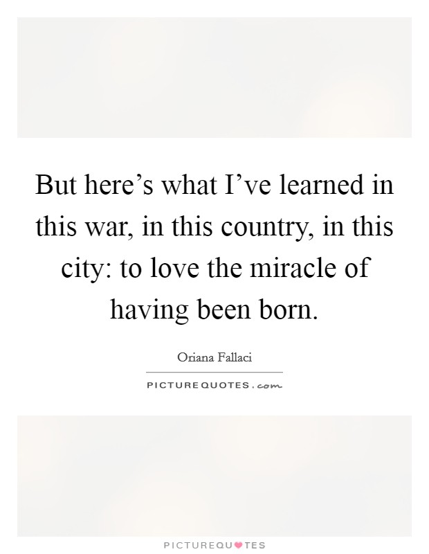 But here's what I've learned in this war, in this country, in this city: to love the miracle of having been born Picture Quote #1