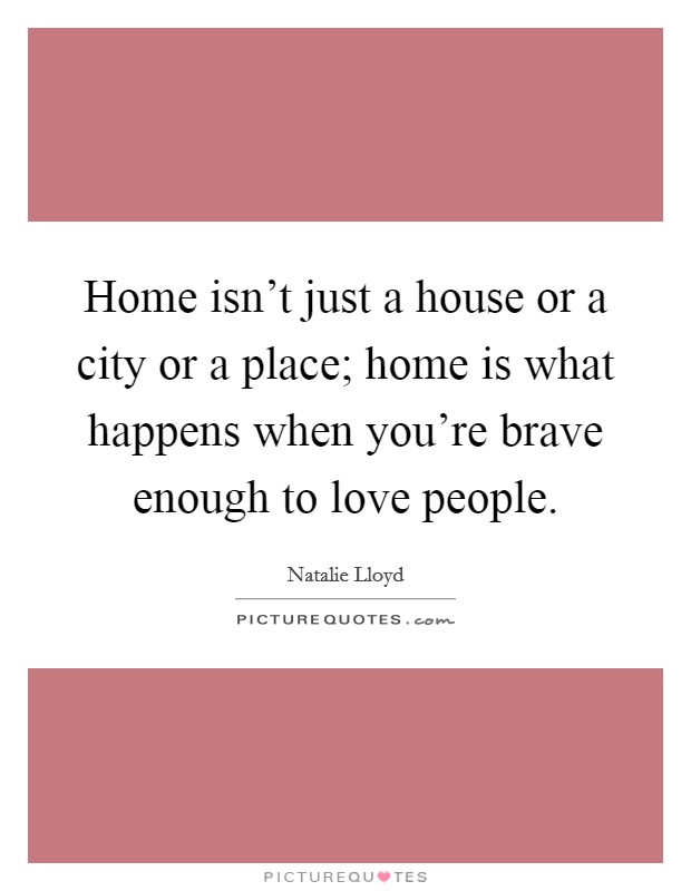 Home isn't just a house or a city or a place; home is what happens when you're brave enough to love people. Picture Quote #1