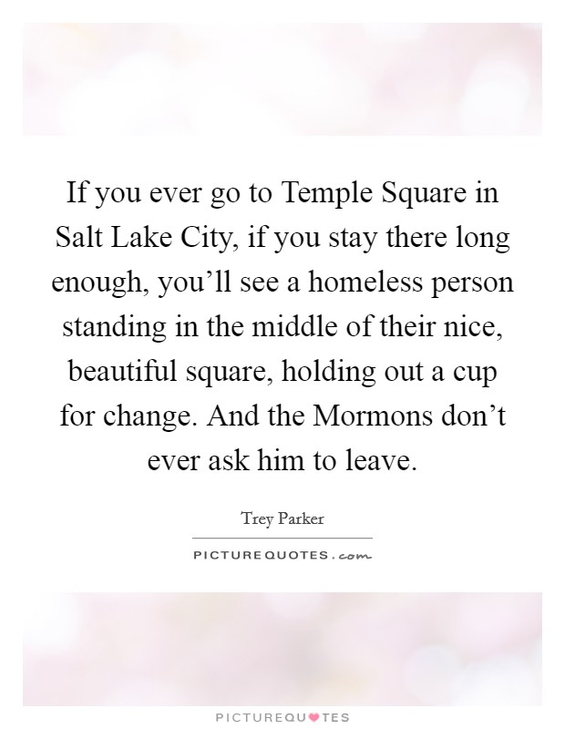 If you ever go to Temple Square in Salt Lake City, if you stay there long enough, you'll see a homeless person standing in the middle of their nice, beautiful square, holding out a cup for change. And the Mormons don't ever ask him to leave Picture Quote #1