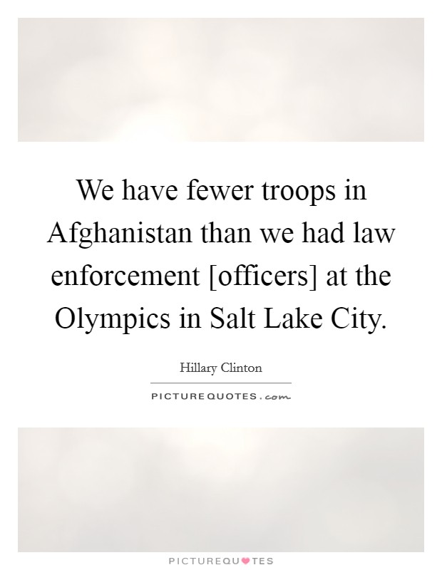 We have fewer troops in Afghanistan than we had law enforcement [officers] at the Olympics in Salt Lake City Picture Quote #1
