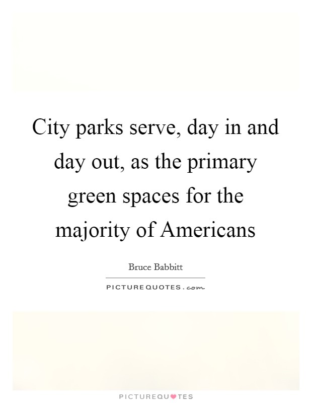 City parks serve, day in and day out, as the primary green spaces for the majority of Americans Picture Quote #1