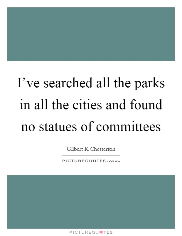 I've searched all the parks in all the cities and found no statues of committees Picture Quote #1