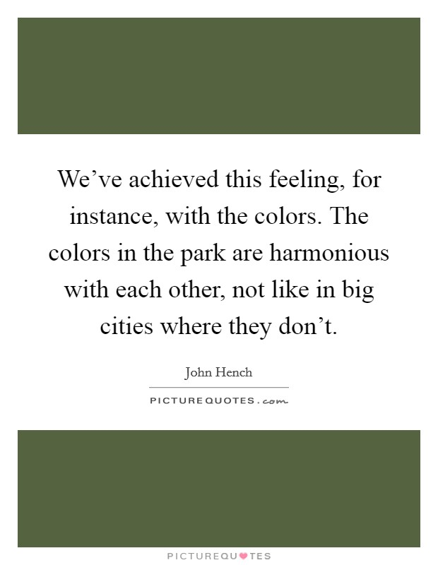 We've achieved this feeling, for instance, with the colors. The colors in the park are harmonious with each other, not like in big cities where they don't Picture Quote #1