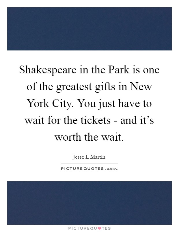 Shakespeare in the Park is one of the greatest gifts in New York City. You just have to wait for the tickets - and it's worth the wait Picture Quote #1