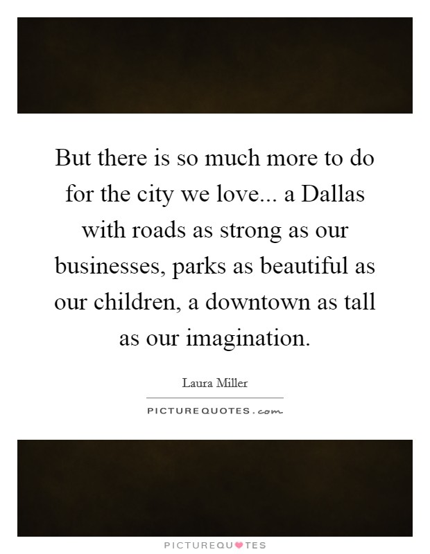 But there is so much more to do for the city we love... a Dallas with roads as strong as our businesses, parks as beautiful as our children, a downtown as tall as our imagination Picture Quote #1