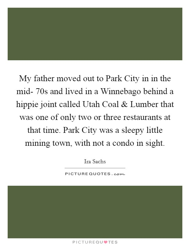 My father moved out to Park City in in the mid- 70s and lived in a Winnebago behind a hippie joint called Utah Coal and Lumber that was one of only two or three restaurants at that time. Park City was a sleepy little mining town, with not a condo in sight Picture Quote #1