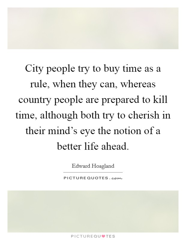 City people try to buy time as a rule, when they can, whereas country people are prepared to kill time, although both try to cherish in their mind's eye the notion of a better life ahead Picture Quote #1