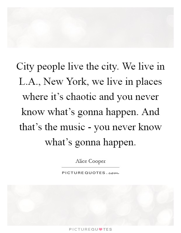 City people live the city. We live in L.A., New York, we live in places where it's chaotic and you never know what's gonna happen. And that's the music - you never know what's gonna happen Picture Quote #1