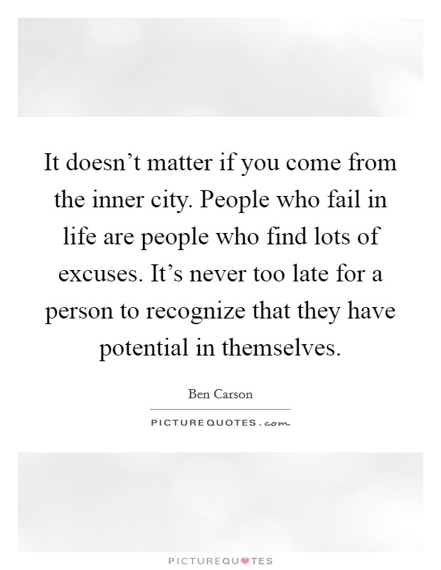 It doesn't matter if you come from the inner city. People who fail in life are people who find lots of excuses. It's never too late for a person to recognize that they have potential in themselves Picture Quote #1