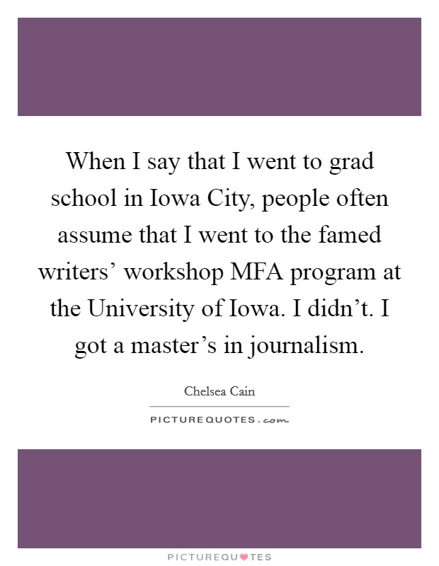 When I say that I went to grad school in Iowa City, people often assume that I went to the famed writers' workshop MFA program at the University of Iowa. I didn't. I got a master's in journalism Picture Quote #1