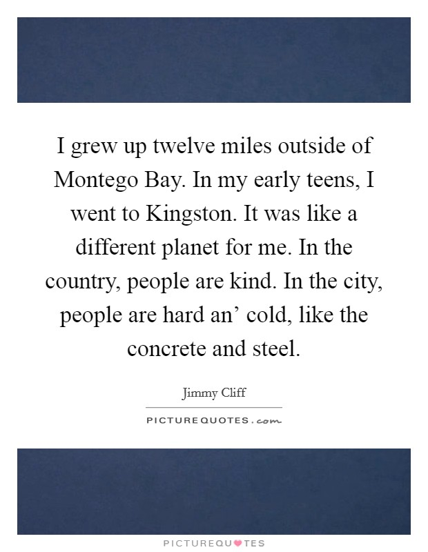 I grew up twelve miles outside of Montego Bay. In my early teens, I went to Kingston. It was like a different planet for me. In the country, people are kind. In the city, people are hard an' cold, like the concrete and steel Picture Quote #1