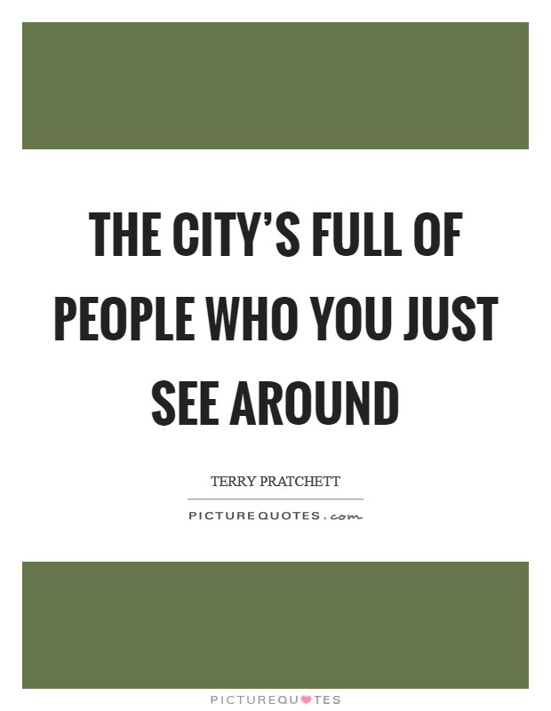 The city's full of people who you just see around Picture Quote #1