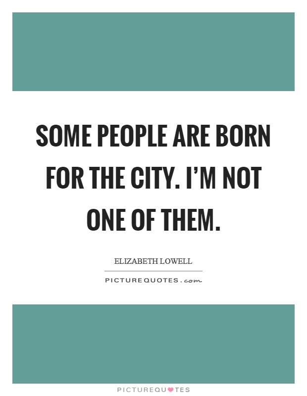 Some people are born for the city. I'm not one of them Picture Quote #1
