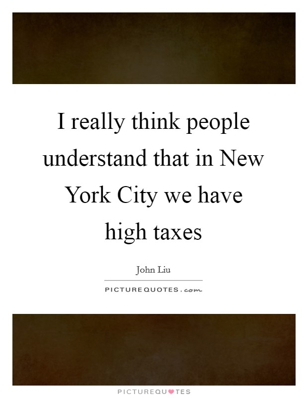 I really think people understand that in New York City we have high taxes Picture Quote #1