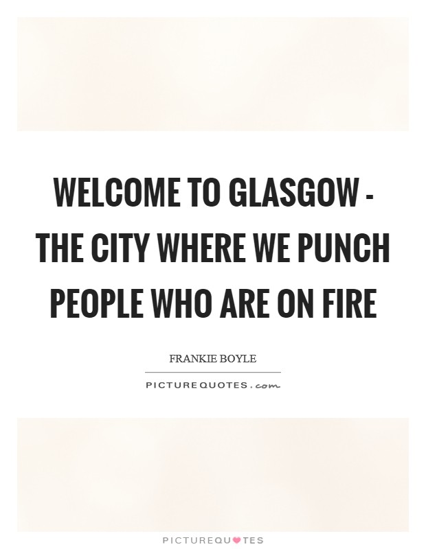 Welcome to Glasgow - the city where we punch people who are on fire Picture Quote #1