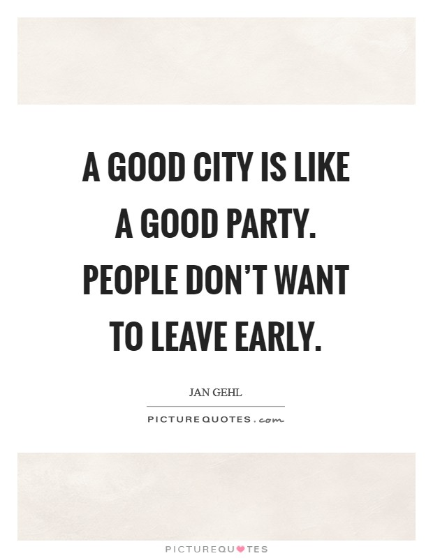A good city is like a good party. People don't want to leave early Picture Quote #1