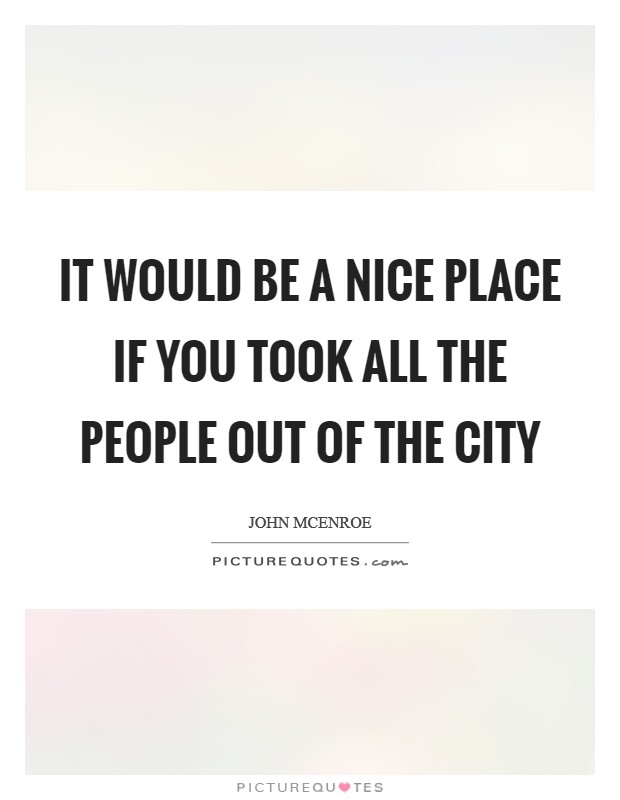 It would be a nice place if you took all the people out of the city Picture Quote #1