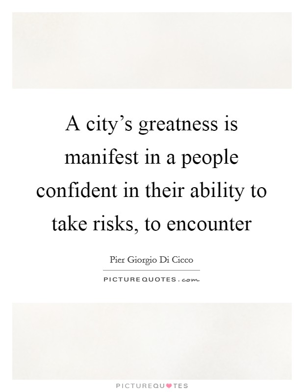 A city's greatness is manifest in a people confident in their ability to take risks, to encounter Picture Quote #1